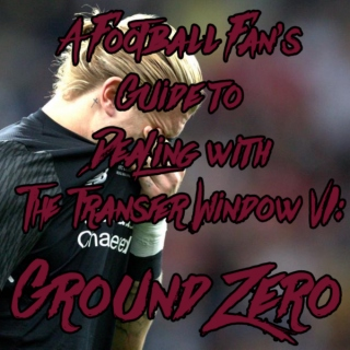 A Football Fan's Guide to Dealing with the Transfer Window VI: Ground Zero
