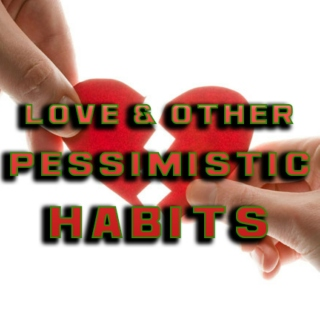 Love & Other Pessimistic Habits