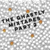 The Ghastly Mixtapes Part 2
