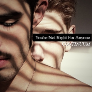 You're Not Right For Anyone || CONTINUUM