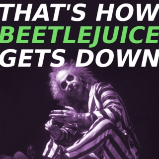 That's How Beetlejuice Gets Down