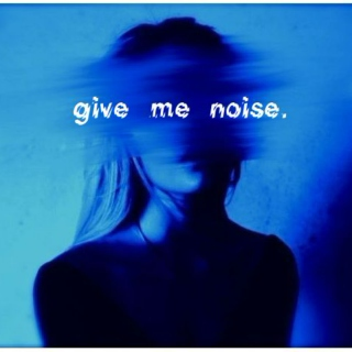 give me noise.