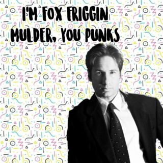 I'm Fox Friggin Mulder, You Punks