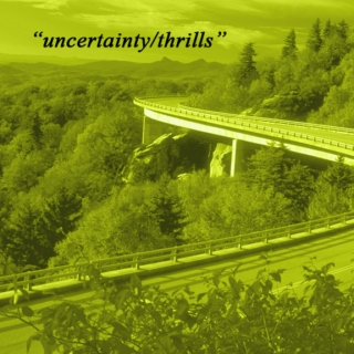 """uncertainty/thrills"""
