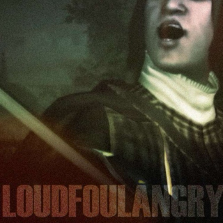 Loud and Foul and Angry